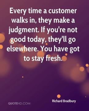 Richard Bradbury  - Every time a customer walks in, they make a judgment. If you're not good today, they'll go elsewhere. You have got to stay fresh.