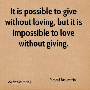 Richard Braunstein  - It is possible to give without loving, but it is impossible to love without giving.