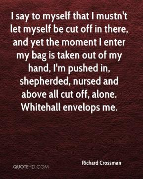 Richard Crossman  - I say to myself that I mustn't let myself be cut off in there, and yet the moment I enter my bag is taken out of my hand, I'm pushed in, shepherded, nursed and above all cut off, alone. Whitehall envelops me.