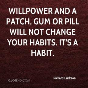 Richard Erickson  - Willpower and a patch, gum or pill will not change your habits. It's a habit.