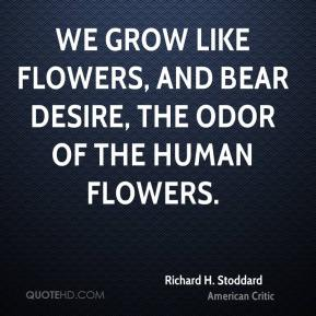 Richard H. Stoddard - We grow like flowers, and bear desire, The odor of the human flowers.