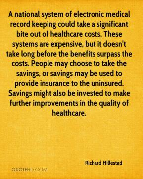 Richard Hillestad  - A national system of electronic medical record keeping could take a significant bite out of healthcare costs. These systems are expensive, but it doesn't take long before the benefits surpass the costs. People may choose to take the savings, or savings may be used to provide insurance to the uninsured. Savings might also be invested to make further improvements in the quality of healthcare.