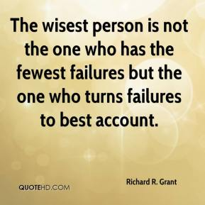 Richard R. Grant  - The wisest person is not the one who has the fewest failures but the one who turns failures to best account.