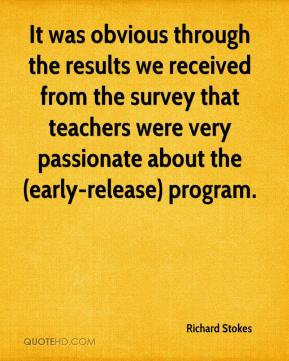 Richard Stokes  - It was obvious through the results we received from the survey that teachers were very passionate about the (early-release) program.