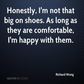 Richard Wong  - Honestly, I'm not that big on shoes. As long as they are comfortable, I'm happy with them.