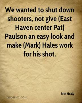 Rick Healy  - We wanted to shut down shooters, not give (East Haven center Pat) Paulson an easy look and make (Mark) Hales work for his shot.