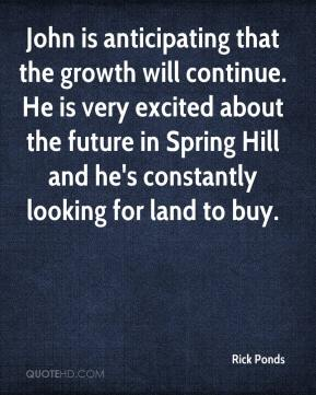Rick Ponds  - John is anticipating that the growth will continue. He is very excited about the future in Spring Hill and he's constantly looking for land to buy.