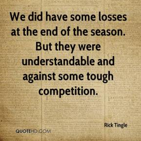 Rick Tingle  - We did have some losses at the end of the season. But they were understandable and against some tough competition.