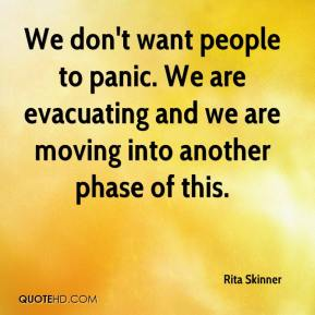 Rita Skinner  - We don't want people to panic. We are evacuating and we are moving into another phase of this.