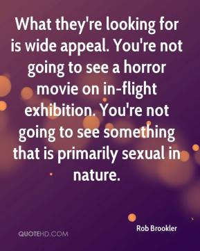 Rob Brookler  - What they're looking for is wide appeal. You're not going to see a horror movie on in-flight exhibition. You're not going to see something that is primarily sexual in nature.