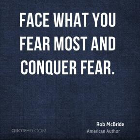 Rob McBride  - Face what you fear most and conquer fear.