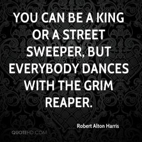 Robert Alton Harris  - You can be a king or a street sweeper, but everybody dances with the Grim Reaper.