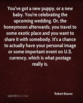 Robert Beaver  - You've got a new puppy, or a new baby. You're celebrating the upcoming wedding. Or, the honeymoon afterwards, you travel to some exotic place and you want to share it with somebody. It's a chance to actually have your personal image or some important event on U.S. currency, which is what postage really is.