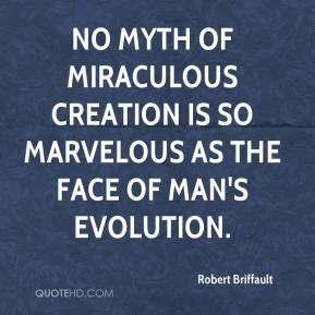 Robert Briffault  - No myth of miraculous creation is so marvelous as the face of man's evolution.