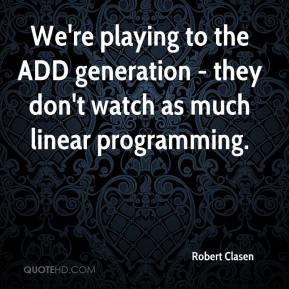 Robert Clasen  - We're playing to the ADD generation - they don't watch as much linear programming.