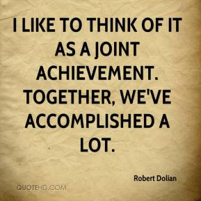 Robert Dolian  - I like to think of it as a joint achievement. Together, we've accomplished a lot.