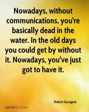 Robert Gavagnie  - Nowadays, without communications, you're basically dead in the water. In the old days you could get by without it. Nowadays, you've just got to have it.