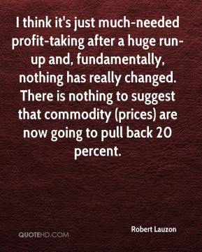 Robert Lauzon  - I think it's just much-needed profit-taking after a huge run-up and, fundamentally, nothing has really changed. There is nothing to suggest that commodity (prices) are now going to pull back 20 percent.