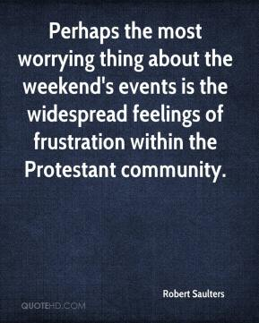 Robert Saulters  - Perhaps the most worrying thing about the weekend's events is the widespread feelings of frustration within the Protestant community.