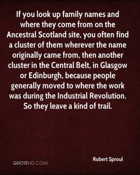 Robert Sproul  - If you look up family names and where they come from on the Ancestral Scotland site, you often find a cluster of them wherever the name originally came from, then another cluster in the Central Belt, in Glasgow or Edinburgh, because people generally moved to where the work was during the Industrial Revolution. So they leave a kind of trail.