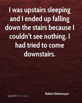 Robert Steinmeyer  - I was upstairs sleeping and I ended up falling down the stairs because I couldn't see nothing. I had tried to come downstairs.