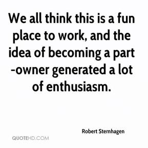 Robert Sternhagen  - We all think this is a fun place to work, and the idea of becoming a part-owner generated a lot of enthusiasm.