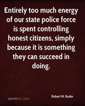 Robert W. Burke  - Entirely too much energy of our state police force is spent controlling honest citizens, simply because it is something they can succeed in doing.
