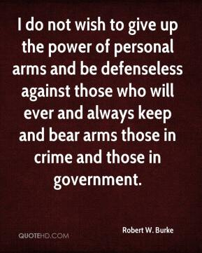 Robert W. Burke  - I do not wish to give up the power of personal arms and be defenseless against those who will ever and always keep and bear arms those in crime and those in government.