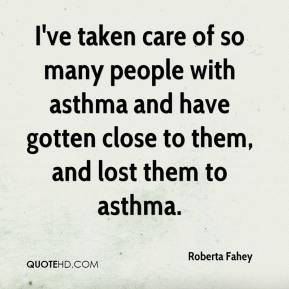 Roberta Fahey  - I've taken care of so many people with asthma and have gotten close to them, and lost them to asthma.