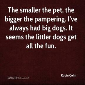 Robin Cohn  - The smaller the pet, the bigger the pampering. I've always had big dogs. It seems the littler dogs get all the fun.
