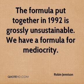 Robin Jennison  - The formula put together in 1992 is grossly unsustainable. We have a formula for mediocrity.