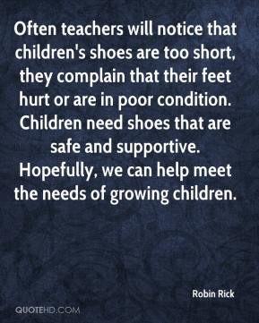 Robin Rick  - Often teachers will notice that children's shoes are too short, they complain that their feet hurt or are in poor condition. Children need shoes that are safe and supportive. Hopefully, we can help meet the needs of growing children.