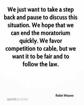 Robin Weaver  - We just want to take a step back and pause to discuss this situation. We hope that we can end the moratorium quickly. We favor competition to cable, but we want it to be fair and to follow the law.