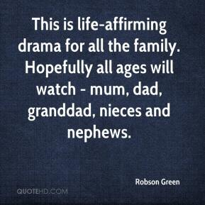Robson Green  - This is life-affirming drama for all the family. Hopefully all ages will watch - mum, dad, granddad, nieces and nephews.