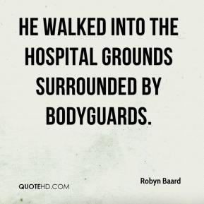 Robyn Baard  - He walked into the hospital grounds surrounded by bodyguards.
