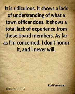 Rod Ferrentino  - It is ridiculous. It shows a lack of understanding of what a town officer does. It shows a total lack of experience from those board members. As far as I'm concerned, I don't honor it, and I never will.