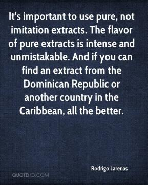 Rodrigo Larenas  - It's important to use pure, not imitation extracts. The flavor of pure extracts is intense and unmistakable. And if you can find an extract from the Dominican Republic or another country in the Caribbean, all the better.