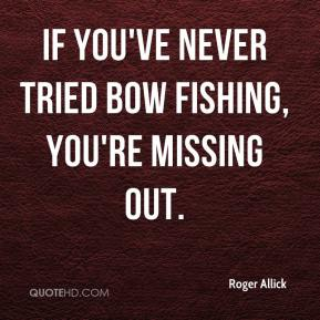 Roger Allick  - If you've never tried bow fishing, you're missing out.