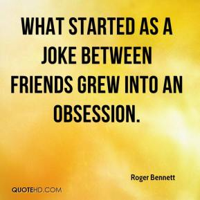 Roger Bennett  - What started as a joke between friends grew into an obsession.