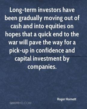 Roger Hornett  - Long-term investors have been gradually moving out of cash and into equities on hopes that a quick end to the war will pave the way for a pick-up in confidence and capital investment by companies.