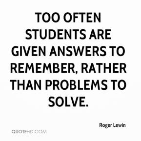 Roger Lewin  - Too often students are given answers to remember, rather than problems to solve.