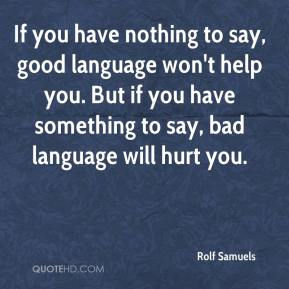 Rolf Samuels  - If you have nothing to say, good language won't help you. But if you have something to say, bad language will hurt you.