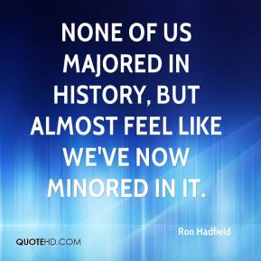 Ron Hadfield  - None of us majored in history, but almost feel like we've now minored in it.