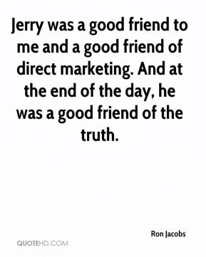 Ron Jacobs  - Jerry was a good friend to me and a good friend of direct marketing. And at the end of the day, he was a good friend of the truth.