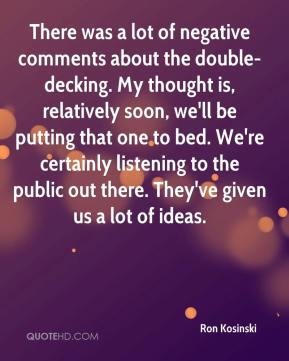 Ron Kosinski  - There was a lot of negative comments about the double-decking. My thought is, relatively soon, we'll be putting that one to bed. We're certainly listening to the public out there. They've given us a lot of ideas.