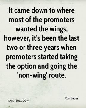 Ron Lauer  - It came down to where most of the promoters wanted the wings, however, it's been the last two or three years when promoters started taking the option and going the 'non-wing' route.
