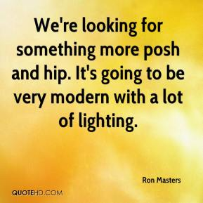 Ron Masters  - We're looking for something more posh and hip. It's going to be very modern with a lot of lighting.