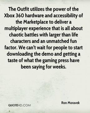 Ron Moravek  - The Outfit utilizes the power of the Xbox 360 hardware and accessibility of the Marketplace to deliver a multiplayer experience that is all about chaotic battles with larger than life characters and an unmatched fun factor. We can't wait for people to start downloading the demo and getting a taste of what the gaming press have been saying for weeks.