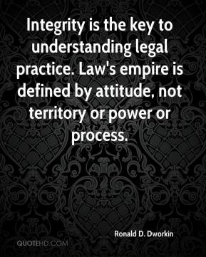 Ronald D. Dworkin  - Integrity is the key to understanding legal practice. Law's empire is defined by attitude, not territory or power or process.