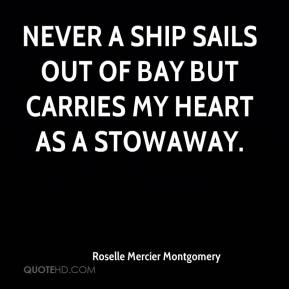 Roselle Mercier Montgomery  - Never a ship sails out of bay but carries my heart as a stowaway.
